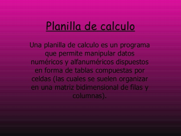 Planilla de calculo Una planilla de calculo es un programa que permite manipular datos numéricos y alfanuméricos dispuesto...