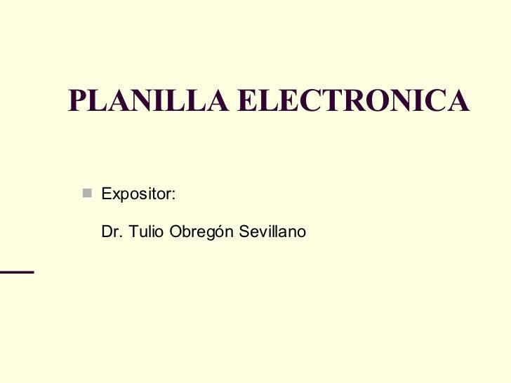 PLANILLA ELECTRONICA <ul><li>Expositor: Dr. Tulio Obregón Sevillano </li></ul>
