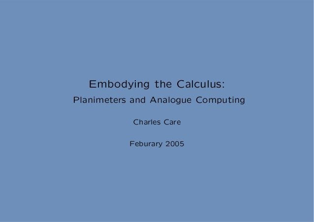 Embodying the Calculus:Planimeters and Analogue Computing           Charles Care           Feburary 2005