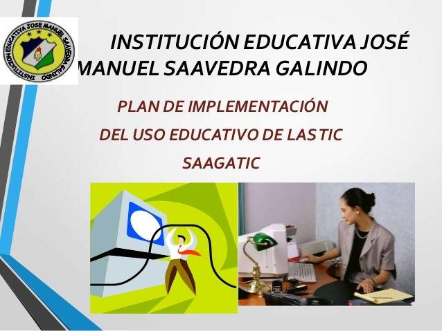 INSTITUCIÓN EDUCATIVA JOSÉ MANUEL SAAVEDRA GALINDO PLAN DE IMPLEMENTACIÓN DEL USO EDUCATIVO DE LAS TIC SAAGATIC