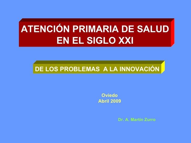 ATENCIÓN PRIMARIA DE SALUD EN EL SIGLO XXI DE LOS PROBLEMAS  A LA INNOVACIÓN Oviedo Abril 2009 Dr. A. Martín Zurro