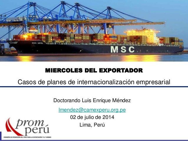 MIERCOLES DEL EXPORTADOR Casos de planes de internacionalización empresarial Doctorando Luis Enrique Méndez lmendez@camexp...