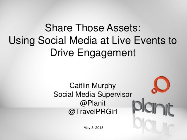Share Those Assets: Using Social Media at Live Events to Drive Engagement Caitlin Murphy Social Media Supervisor @Planit @...