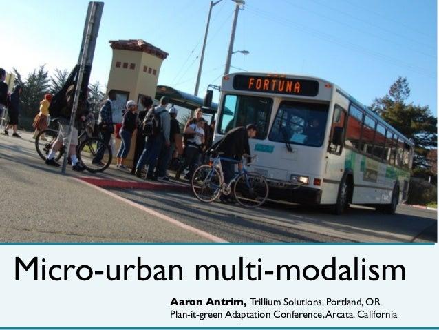 Micro-urban multi-modalism          Aaron Antrim, Trillium Solutions, Portland, OR          Plan-it-green Adaptation Confe...