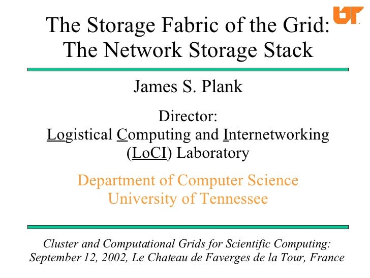 The Storage Fabric of the Grid: The Network Storage Stack James S. Plank Director: Lo gistical  C omputing and  I nternetw...