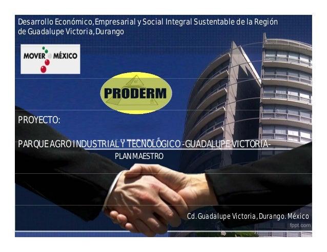 Desarrollo Económico, Empresarial y Social Integral Sustentable de la Región de Guadalupe Victoria, Durango PROYECTO: PARQ...