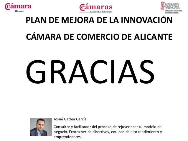 PLAN DE MEJORA DE LA INNOVACIÓNCÁMARA DE COMERCIO DE ALICANTEGRACIAS     Josué Gadea García     Consultor y facilitador de...