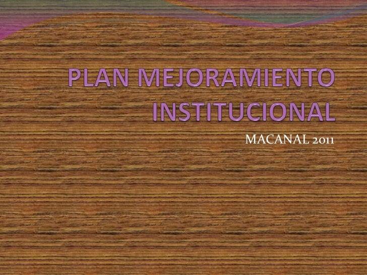 PLAN MEJORAMIENTO INSTITUCIONAL<br />MACANAL 2011<br />