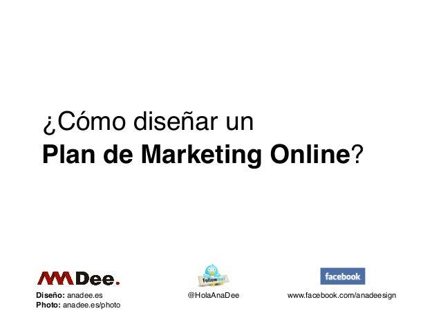 ¿Cómo diseñar un Plan de Marketing Online?Diseño: anadee.es        @HolaAnaDee   www.facebook.com/anadeesignPhoto: anadee....
