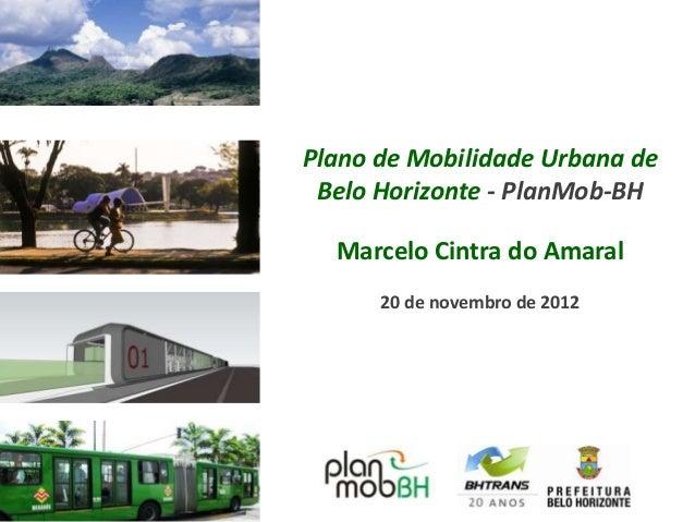 Plano de Mobilidade Urbana de Belo Horizonte - PlanMob-BH  Marcelo Cintra do Amaral      20 de novembro de 2012