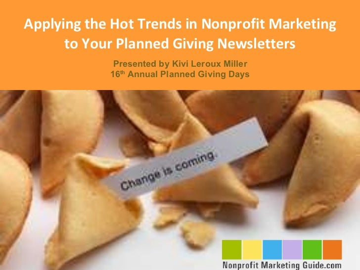 Applying the Hot Trends in Nonprofit Marketing to Your Planned Giving Newsletters Presented by Kivi Leroux Miller 16 th  A...