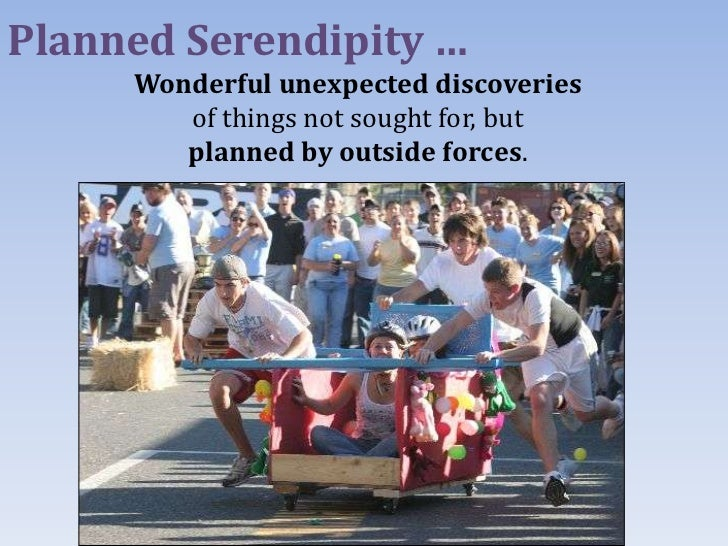 Planned Serendipity …     Wonderful unexpected discoveries        of things not sought for, but        planned by outside ...