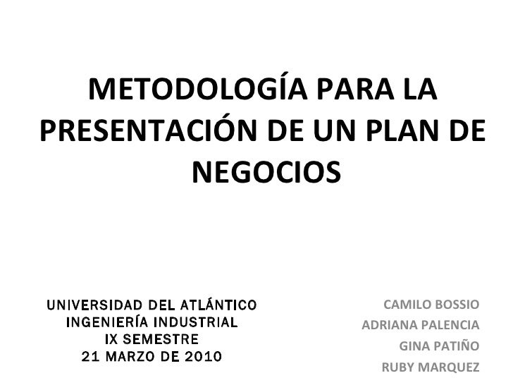 METODOLOGÍA PARA LA PRESENTACIÓN DE UN PLAN DE  NEGOCIOS CAMILO BOSSIO ADRIANA PALENCIA GINA PATIÑO RUBY MARQUEZ UNIVERSID...