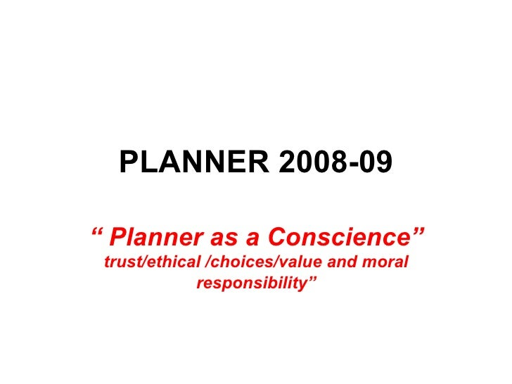 """PLANNER 2008-09"""" Planner as a Conscience"""" trust/ethical /choices/value and moral             responsibility"""""""