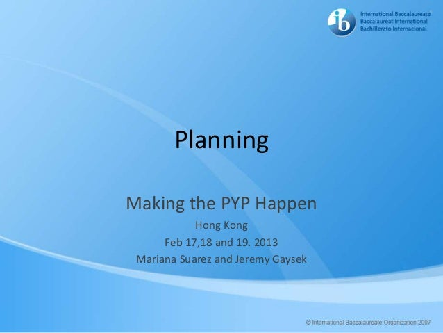 PlanningMaking the PYP Happen            Hong Kong      Feb 17,18 and 19. 2013 Mariana Suarez and Jeremy Gaysek