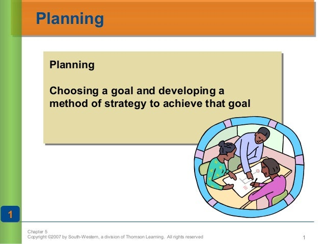 Planning Planning Choosing a goal and developing a method of strategy to achieve that goal  1 Chapter 5 Copyright ©2007 by...