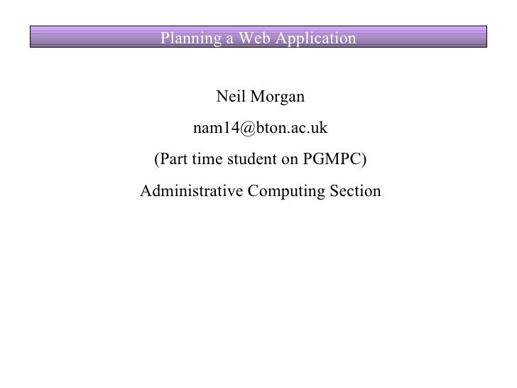 Planning a Web Application Neil Morgan [email_address] (Part time student on PGMPC) Administrative Computing Section
