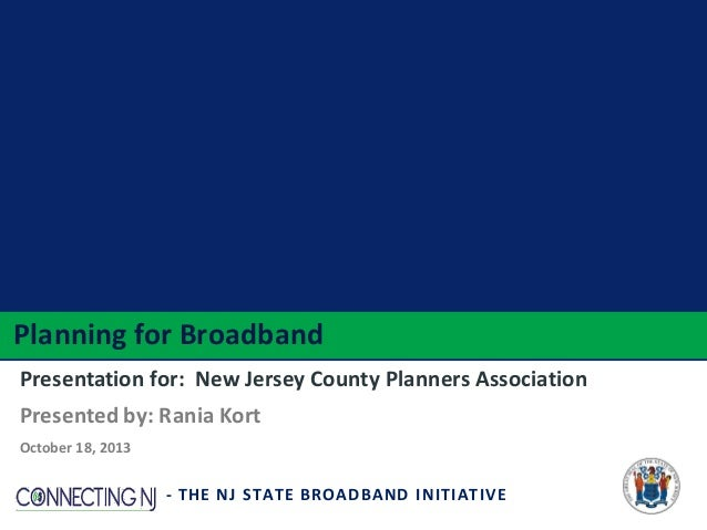 Planning for Broadband Presentation for: New Jersey County Planners Association Presented by: Rania Kort October 18, 2013 ...