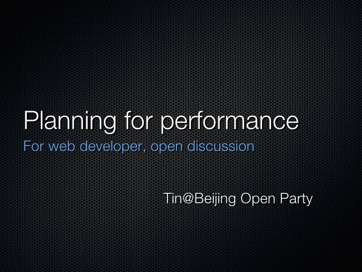 Planning for performance <ul><li>For web developer, open discussion </li></ul>Tin@Beijing Open Party