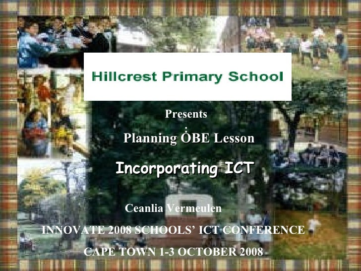 Presents: Planning OBE Lesson Incorporating ICT Ceanlia Vermeulen INNOVATE 2008 SCHOOLS' ICT CONFERENCE CAPE TOWN 1-3 OCTO...