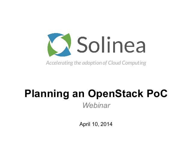 Accelerating the adoption of Cloud Computing Planning an OpenStack PoC Webinar April 10, 2014