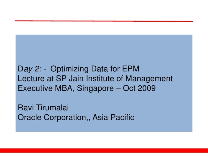 Day 2: - Optimizing Data for EPM Lecture at SP Jain Institute of Management Executive MBA, Singapore – Oct 2009  Ravi Tiru...