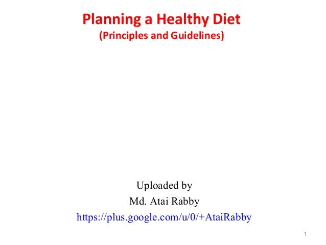 Planning a Healthy Diet (Principles and Guidelines) Uploaded by Md. Atai Rabby https://plus.google.com/u/0/+AtaiRabby 1