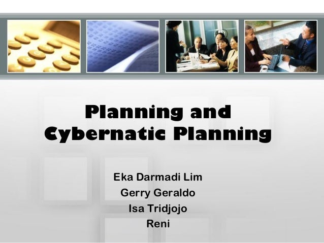 Planning and Cybernatic Planning Eka Darmadi Lim Gerry Geraldo Isa Tridjojo Reni