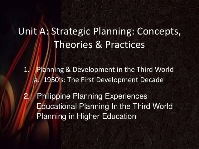 Unit A: Strategic Planning: Concepts, Theories & Practices 1. Planning & Development in the Third World a. 1950's: The Fir...