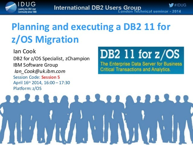 #IDUG Planning and executing a DB2 11 for z/OS Migration Ian Cook DB2 for z/OS Specialist, zChampion IBM Software Group Ia...