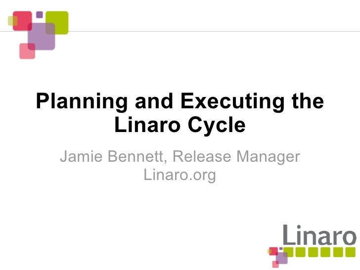 Planning and Executing the        Linaro Cycle   Jamie Bennett, Release Manager             Linaro.org