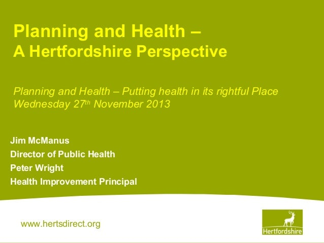 Planning and Health – A Hertfordshire Perspective Planning and Health – Putting health in its rightful Place Wednesday 27t...