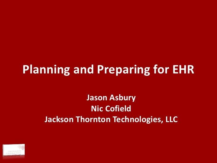 Planning and Preparing for EHR Jason Asbury Nic Cofield Jackson Thornton Technologies, LLC