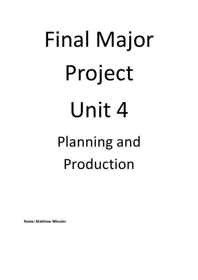 Final MajorProjectUnit 4Planning andProductionName: Matthew Wheeler
