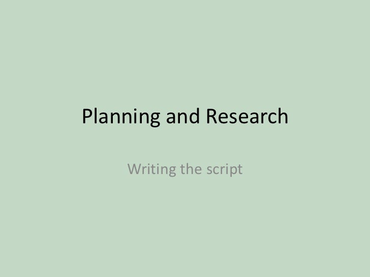 Planning and Research <br />Writing the script<br />