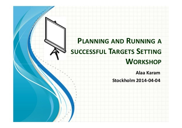 PLANNING AND RUNNING A  SUCCESSFUL TARGETS SETTING  WORKSHOP  Alaa Karam  Stockholm 2014-04-04