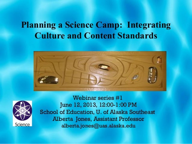 Planning a Science Camp: IntegratingCulture and Content StandardsWebinar series #1June 12, 2013, 12:00-1:00 PMSchool of Ed...