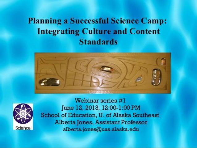 Planning a Successful Science Camp:Integrating Culture and ContentStandardsWebinar series #1June 12, 2013, 12:00-1:00 PMSc...