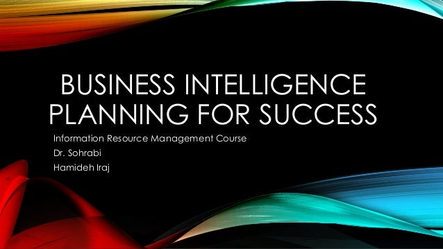 BUSINESS INTELLIGENCE PLANNING FOR SUCCESS Information Resource Management Course Dr. Sohrabi  Hamideh Iraj