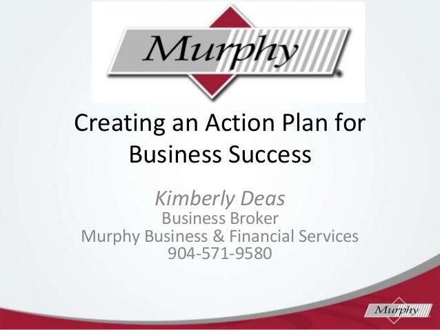 Creating an Action Plan for Business Success Kimberly Deas  Business Broker Murphy Business & Financial Services 904-571-9...