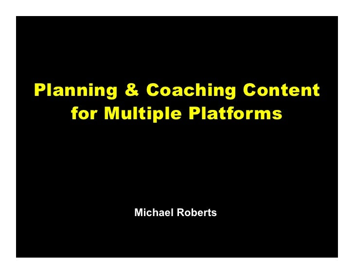 Planning & Coaching Content    for Multiple Platforms         Michael Roberts