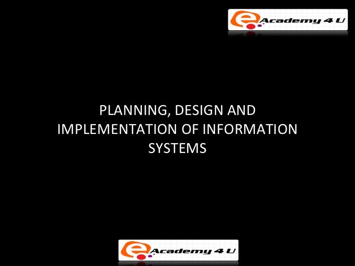 PLANNING, DESIGN ANDIMPLEMENTATION OF INFORMATION           SYSTEMS