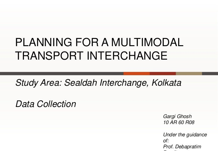 PLANNING FOR A MULTIMODALTRANSPORT INTERCHANGEStudy Area: Sealdah Interchange, KolkataData Collection                     ...