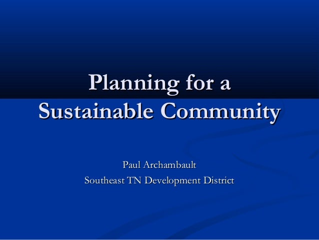 Planning for a Sustainable Community Paul Archambault Southeast TN Development District