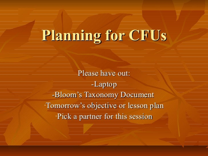 Planning for CFUs          Please have out:               -Laptop  -Bloom's Taxonomy Document-Tomorrow's objective or less...