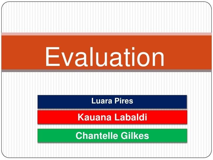 Evaluation     Luara Pires  Kauana Labaldi  Chantelle Gilkes