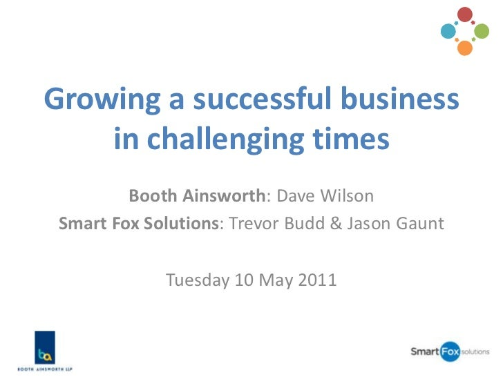Growing a successful business in challenging times<br />Booth Ainsworth: Dave Wilson<br />Smart Fox Solutions: Trevor Budd...