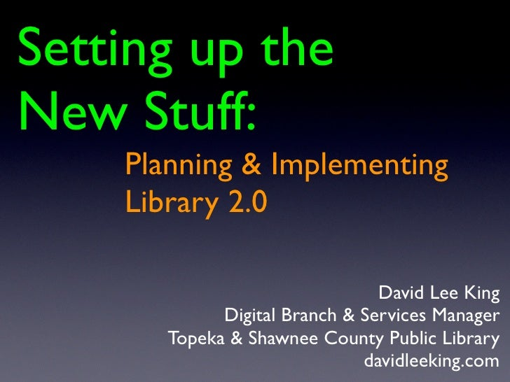 Setting up the New Stuff:     Planning & Implementing     Library 2.0                                  David Lee King     ...