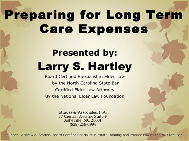 Preparing for Long Term Care Expenses Presented by:  Larry S. Hartley Board Certified Specialist in Elder Law by the North...