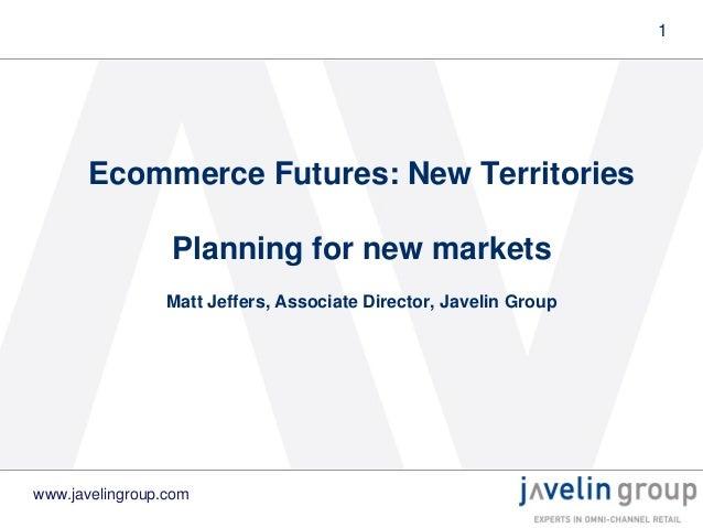 1  Ecommerce Futures: New Territories Planning for new markets Matt Jeffers, Associate Director, Javelin Group  www.javeli...